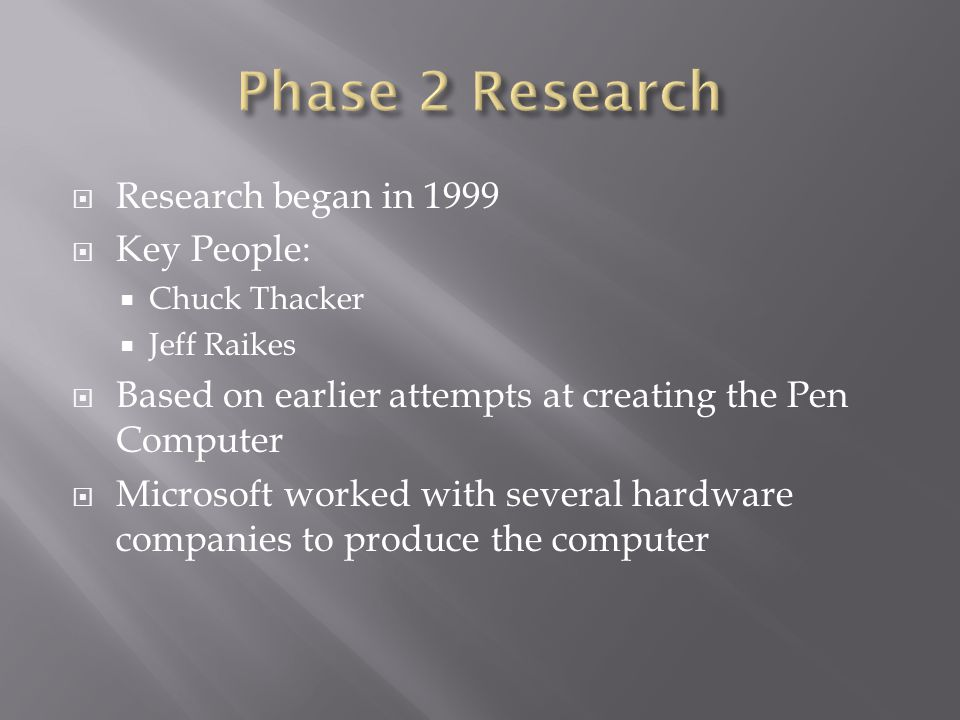  Research began in 1999  Key People:  Chuck Thacker  Jeff Raikes  Based on earlier attempts at creating the Pen Computer  Microsoft worked with