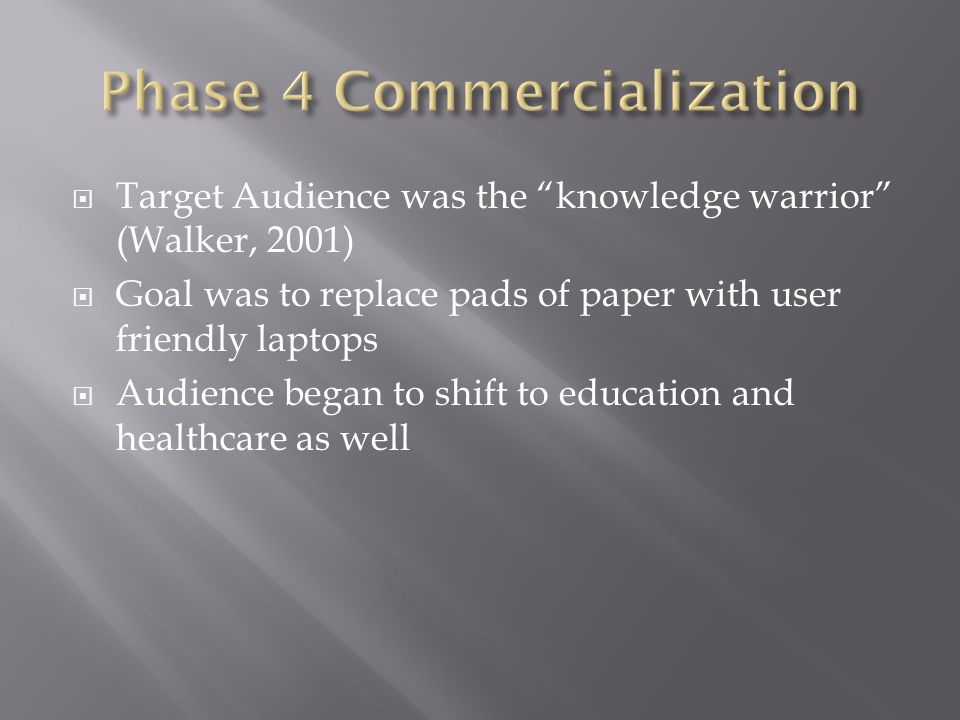  Target Audience was the knowledge warrior (Walker, 2001)  Goal was to replace pads of paper with user friendly laptops  Audience began to shift to education and healthcare as well
