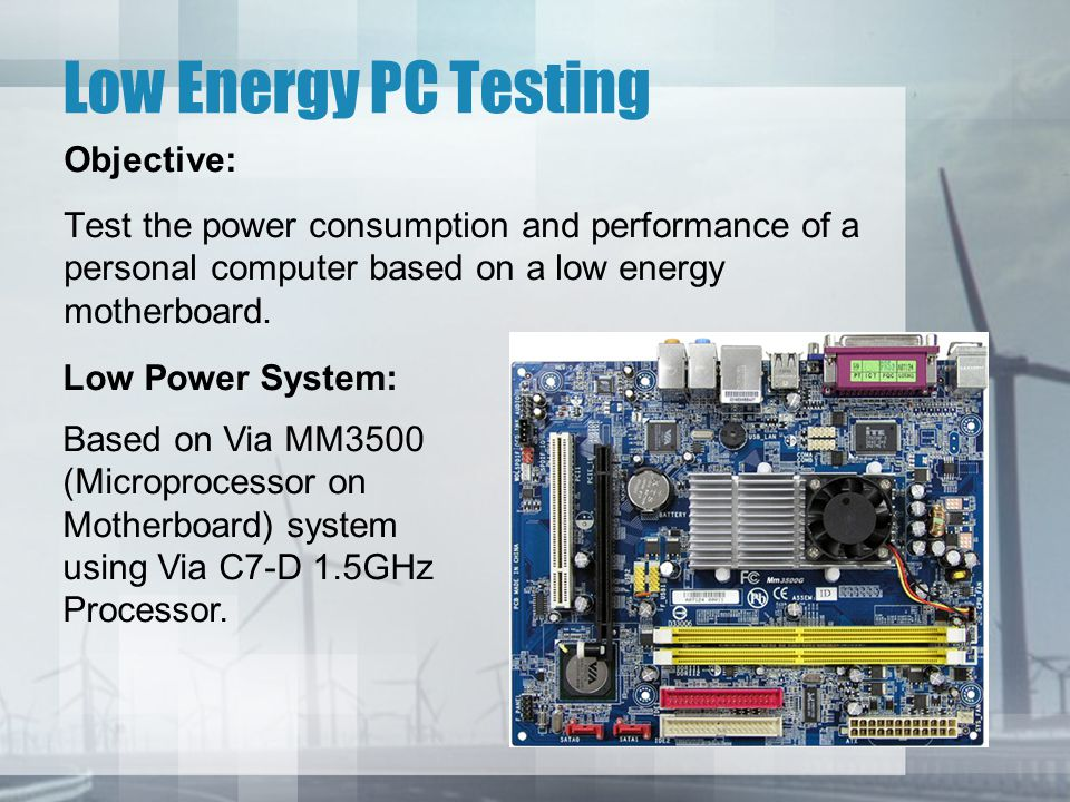 Low Energy PC Testing Objective: Test the power consumption and performance of a personal computer based on a low energy motherboard.