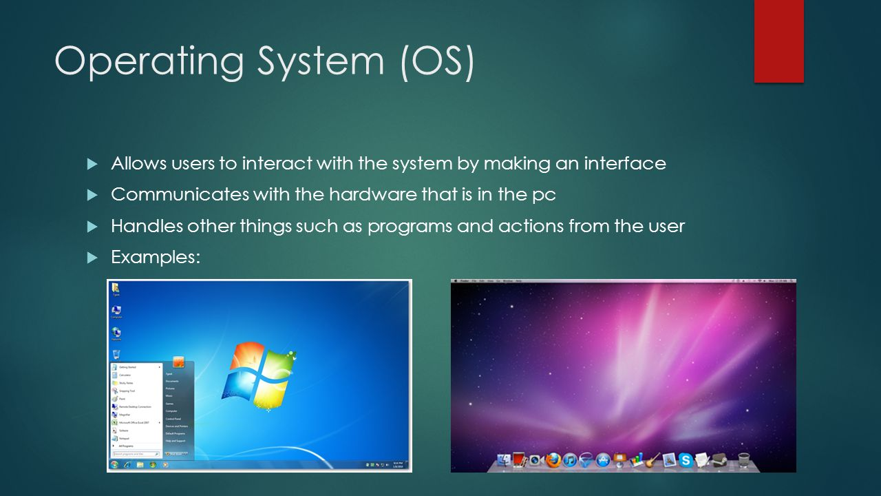 Operating System (OS)  Allows users to interact with the system by making an interface  Communicates with the hardware that is in the pc  Handles other things such as programs and actions from the user  Examples: