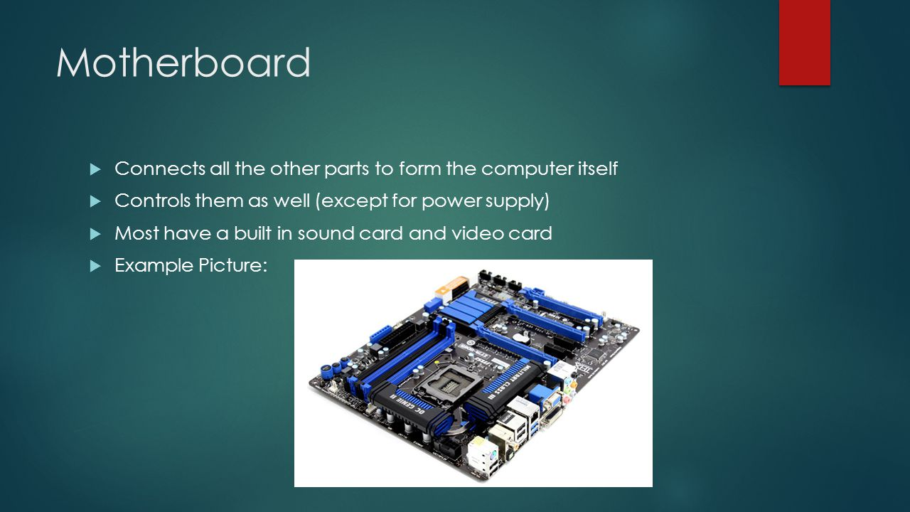 Motherboard  Connects all the other parts to form the computer itself  Controls them as well (except for power supply)  Most have a built in sound card and video card  Example Picture: