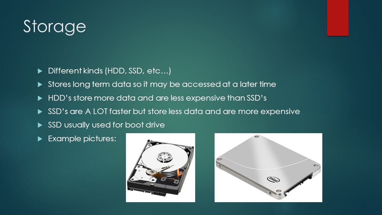 Storage  Different kinds (HDD, SSD, etc…)  Stores long term data so it may be accessed at a later time  HDD's store more data and are less expensive than SSD's  SSD's are A LOT faster but store less data and are more expensive  SSD usually used for boot drive  Example pictures: