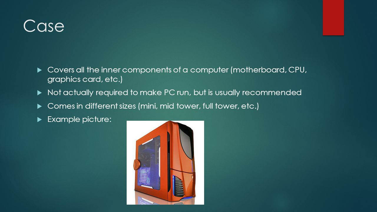 Case  Covers all the inner components of a computer (motherboard, CPU, graphics card, etc.)  Not actually required to make PC run, but is usually recommended  Comes in different sizes (mini, mid tower, full tower, etc.)  Example picture: