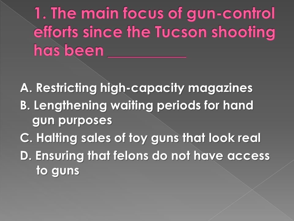 A. Restricting high-capacity magazines B. Lengthening waiting periods for hand gun purposes C.
