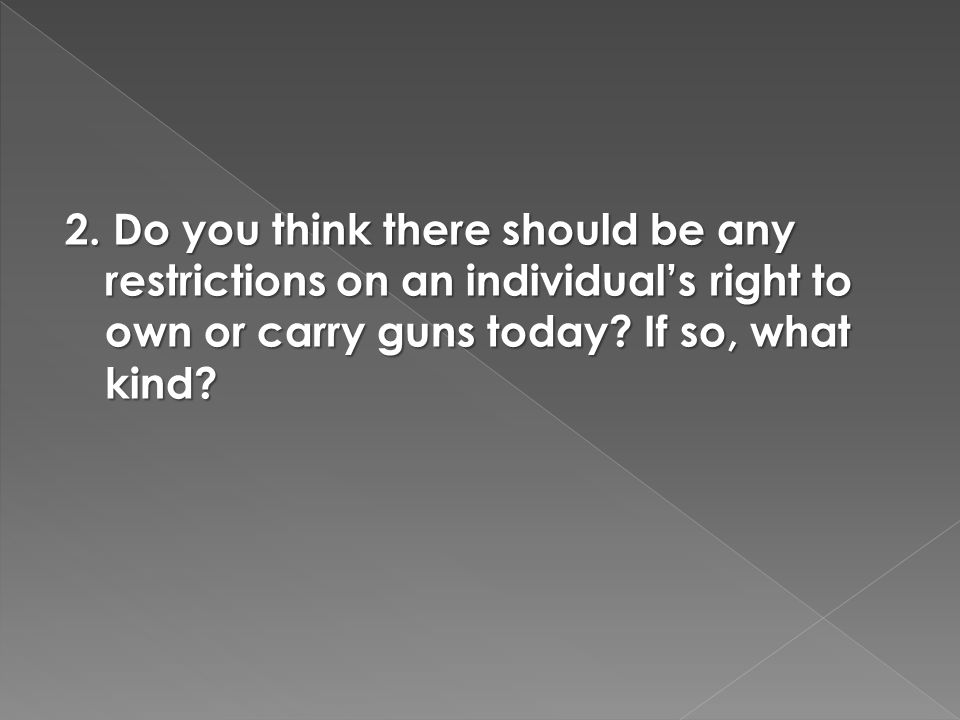 2. Do you think there should be any restrictions on an individual's right to own or carry guns today? If so, what kind?