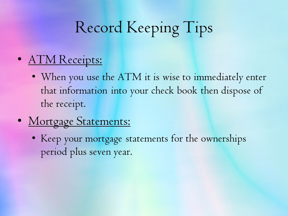 Record Keeping Tips ATM Receipts: When you use the ATM it is wise to immediately enter that information into your check book then dispose of the receipt.