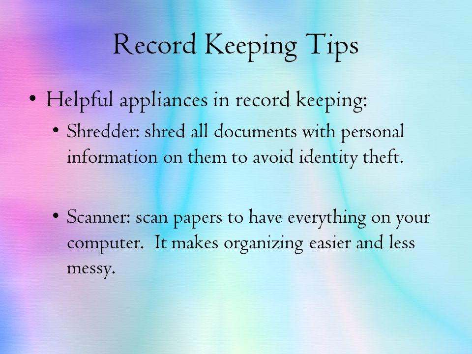 Record Keeping Tips Helpful appliances in record keeping: Shredder: shred all documents with personal information on them to avoid identity theft.