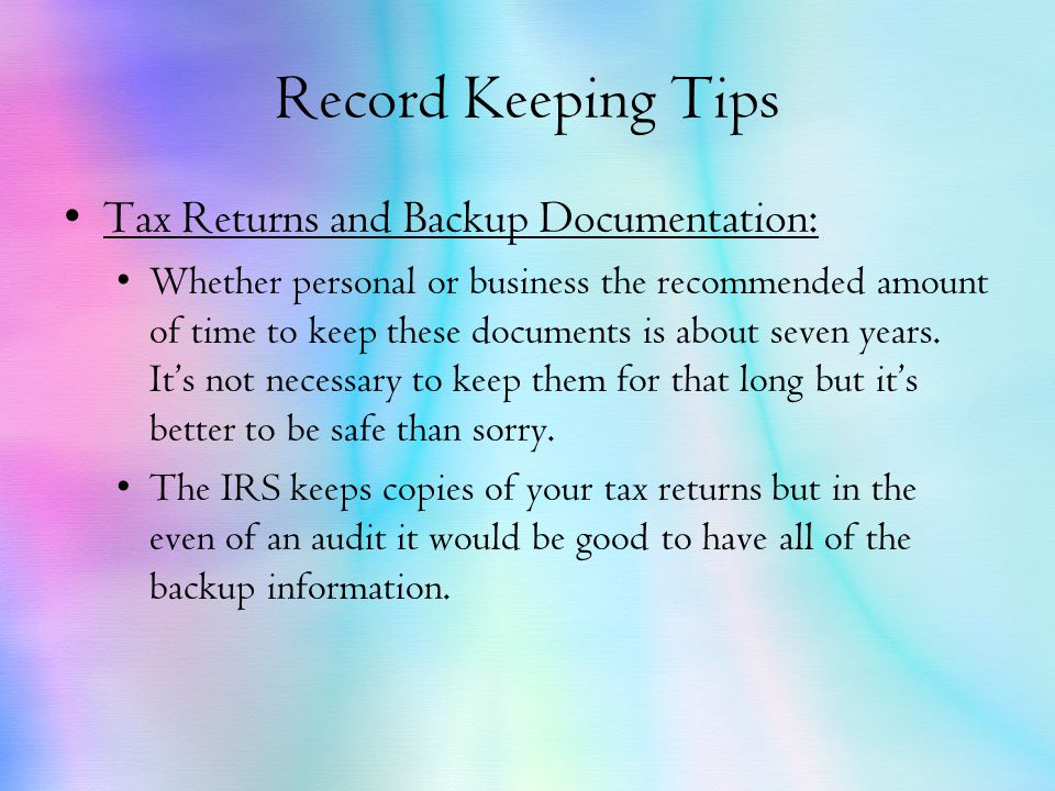 Record Keeping Tips Tax Returns and Backup Documentation: Whether personal or business the recommended amount of time to keep these documents is about seven years.