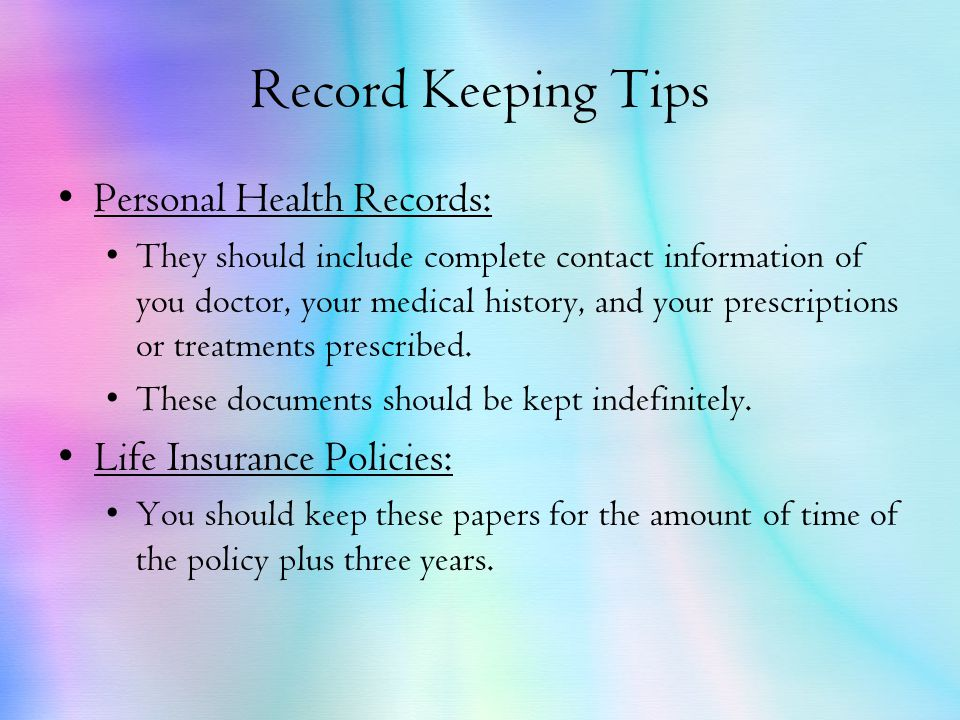 Record Keeping Tips Personal Health Records: They should include complete contact information of you doctor, your medical history, and your prescriptions or treatments prescribed.
