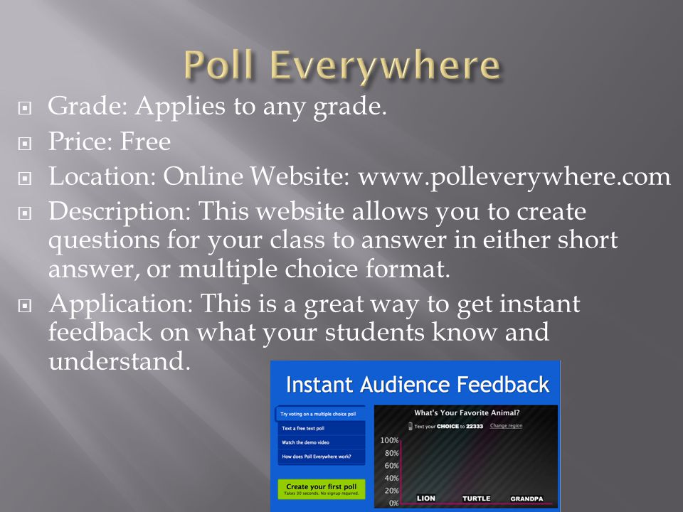  Grade: Applies to any grade.  Price: Free  Location: Online Website: www.polleverywhere.com  Description: This website allows you to create quest