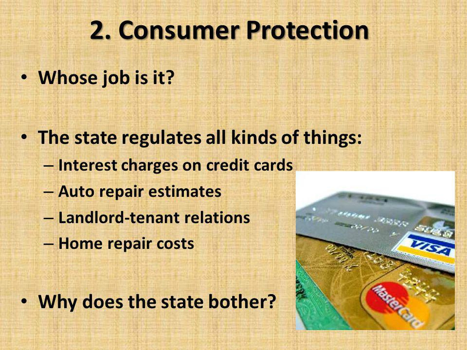 2. Consumer Protection Whose job is it? The state regulates all kinds of things: – Interest charges on credit cards – Auto repair estimates – Landlord