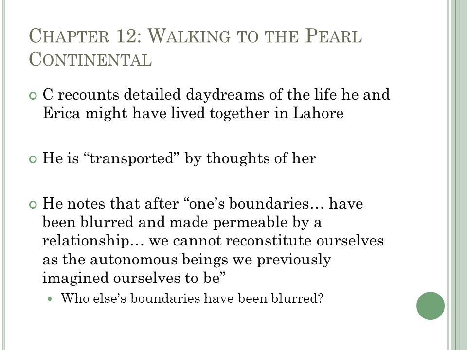 C HAPTER 12: W ALKING TO THE P EARL C ONTINENTAL C recounts detailed daydreams of the life he and Erica might have lived together in Lahore He is transported by thoughts of her He notes that after one's boundaries… have been blurred and made permeable by a relationship… we cannot reconstitute ourselves as the autonomous beings we previously imagined ourselves to be Who else's boundaries have been blurred?