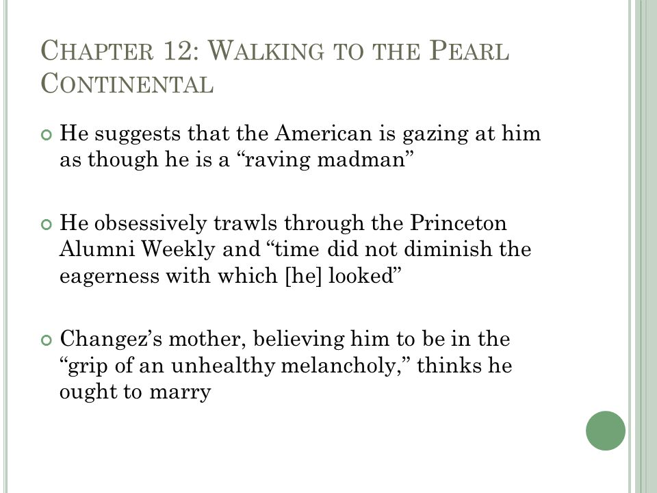 C HAPTER 12: W ALKING TO THE P EARL C ONTINENTAL He suggests that the American is gazing at him as though he is a raving madman He obsessively trawls through the Princeton Alumni Weekly and time did not diminish the eagerness with which [he] looked Changez's mother, believing him to be in the grip of an unhealthy melancholy, thinks he ought to marry