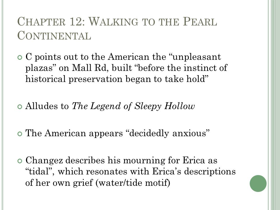 C HAPTER 12: W ALKING TO THE P EARL C ONTINENTAL C points out to the American the unpleasant plazas on Mall Rd, built before the instinct of historical preservation began to take hold Alludes to The Legend of Sleepy Hollow The American appears decidedly anxious Changez describes his mourning for Erica as tidal , which resonates with Erica's descriptions of her own grief (water/tide motif)