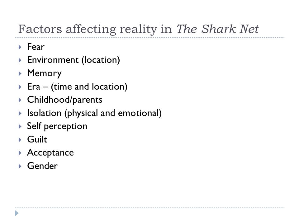 Factors affecting reality in The Shark Net  Fear  Environment (location)  Memory  Era – (time and location)  Childhood/parents  Isolation (physical and emotional)  Self perception  Guilt  Acceptance  Gender