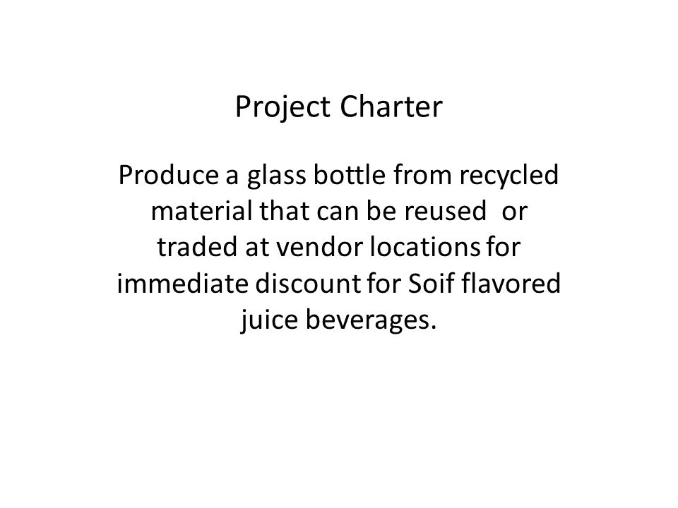 Project Charter Produce a glass bottle from recycled material that can be reused or traded at vendor locations for immediate discount for Soif flavored juice beverages.