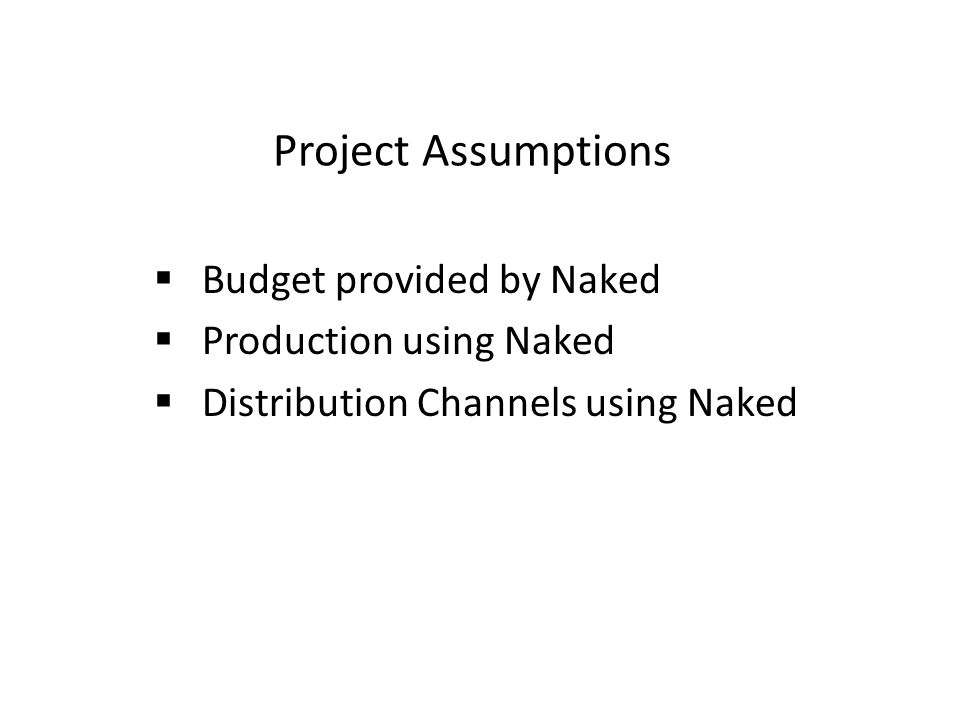 Project Assumptions  Budget provided by Naked  Production using Naked  Distribution Channels using Naked