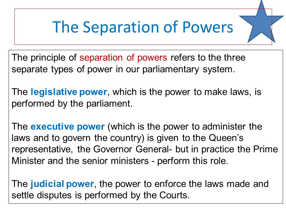 The principle of separation of powers refers to the three separate types of power in our parliamentary system.