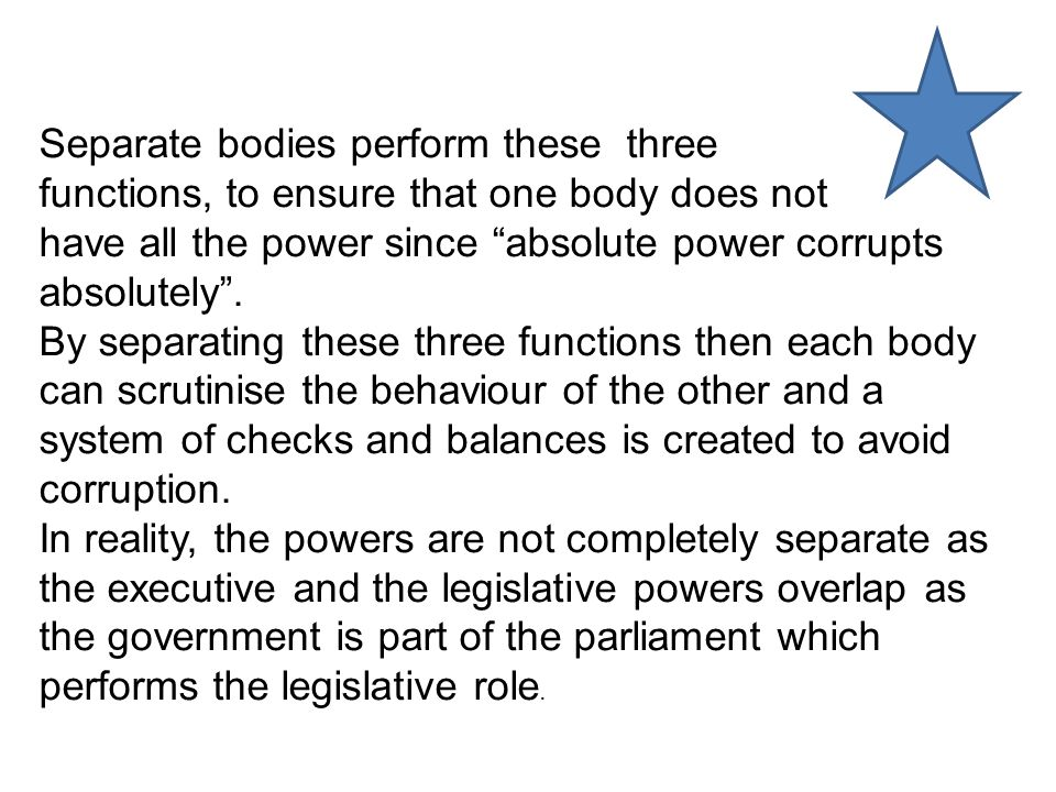 Separate bodies perform these three functions, to ensure that one body does not have all the power since absolute power corrupts absolutely .
