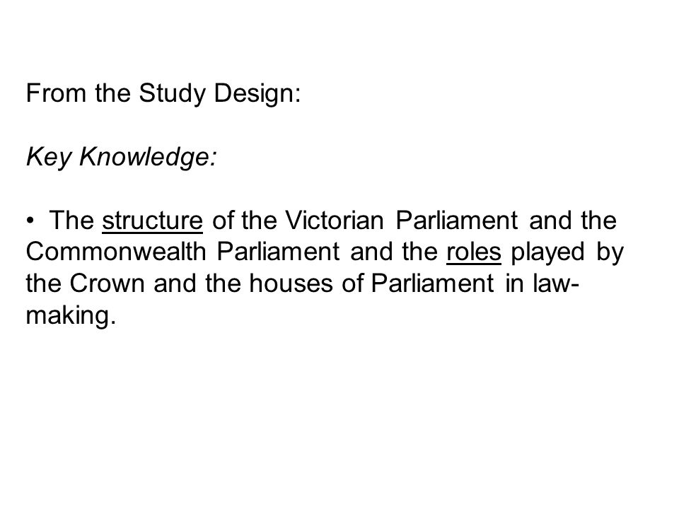 From the Study Design: Key Knowledge: The structure of the Victorian Parliament and the Commonwealth Parliament and the roles played by the Crown and the houses of Parliament in law- making.