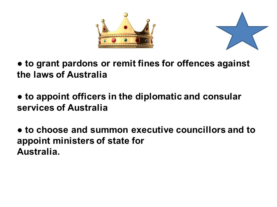 ● to grant pardons or remit fines for offences against the laws of Australia ● to appoint officers in the diplomatic and consular services of Australia ● to choose and summon executive councillors and to appoint ministers of state for Australia.