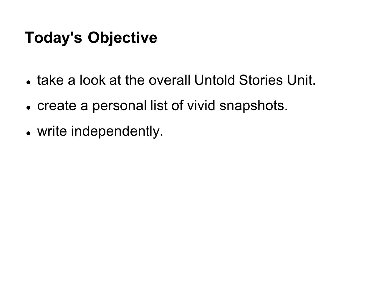 Today's Objective take a look at the overall Untold Stories Unit. create a personal list of vivid snapshots. write independently.