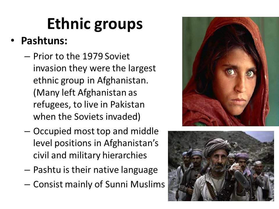 Ethnic groups Pashtuns: – Prior to the 1979 Soviet invasion they were the largest ethnic group in Afghanistan.