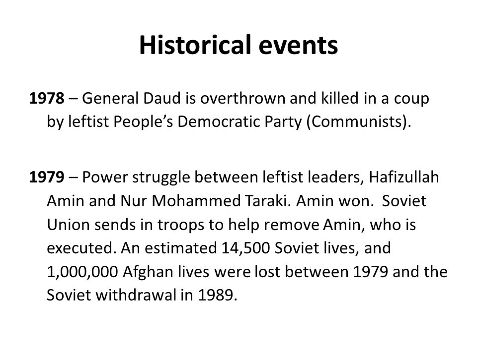 Historical events 1978 – General Daud is overthrown and killed in a coup by leftist People's Democratic Party (Communists).