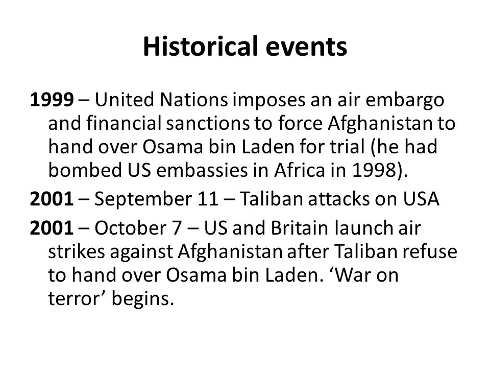 Historical events 1999 – United Nations imposes an air embargo and financial sanctions to force Afghanistan to hand over Osama bin Laden for trial (he had bombed US embassies in Africa in 1998).