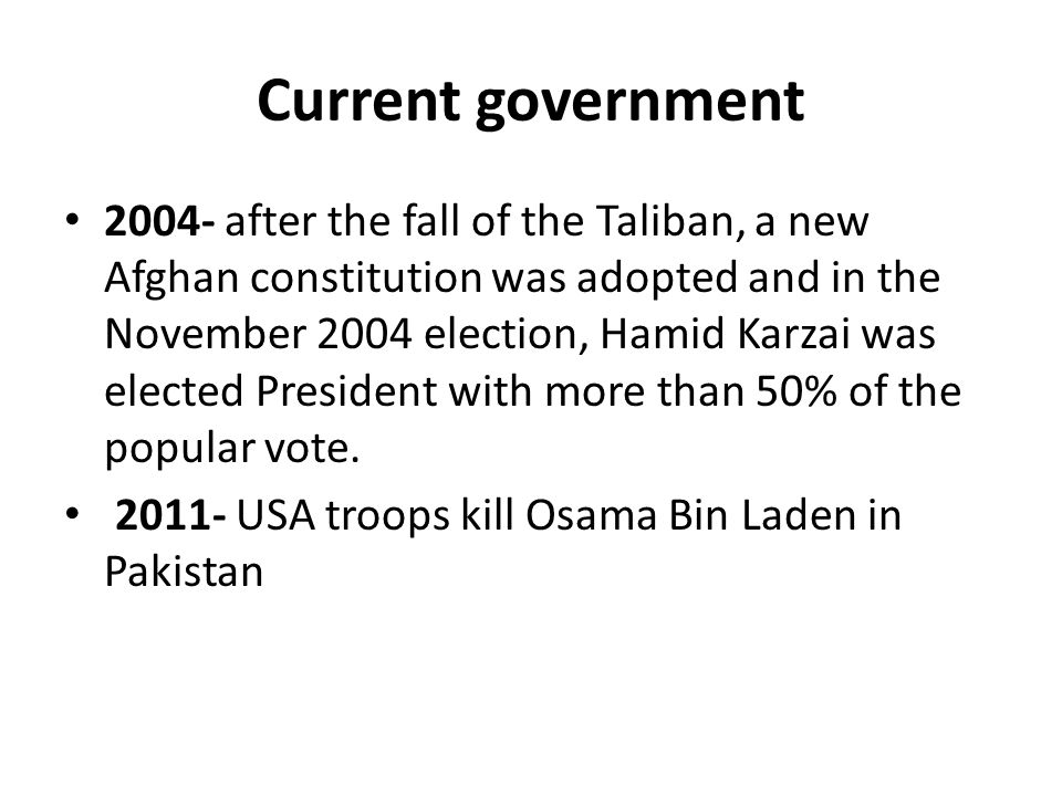 Current government 2004- after the fall of the Taliban, a new Afghan constitution was adopted and in the November 2004 election, Hamid Karzai was elected President with more than 50% of the popular vote.