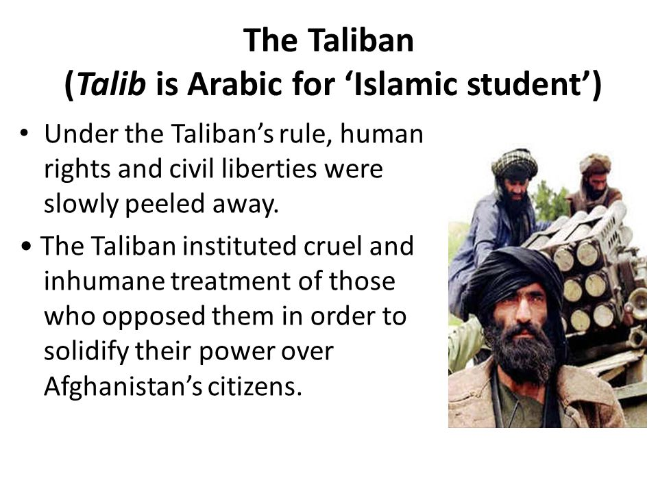 The Taliban (Talib is Arabic for 'Islamic student') Under the Taliban's rule, human rights and civil liberties were slowly peeled away.