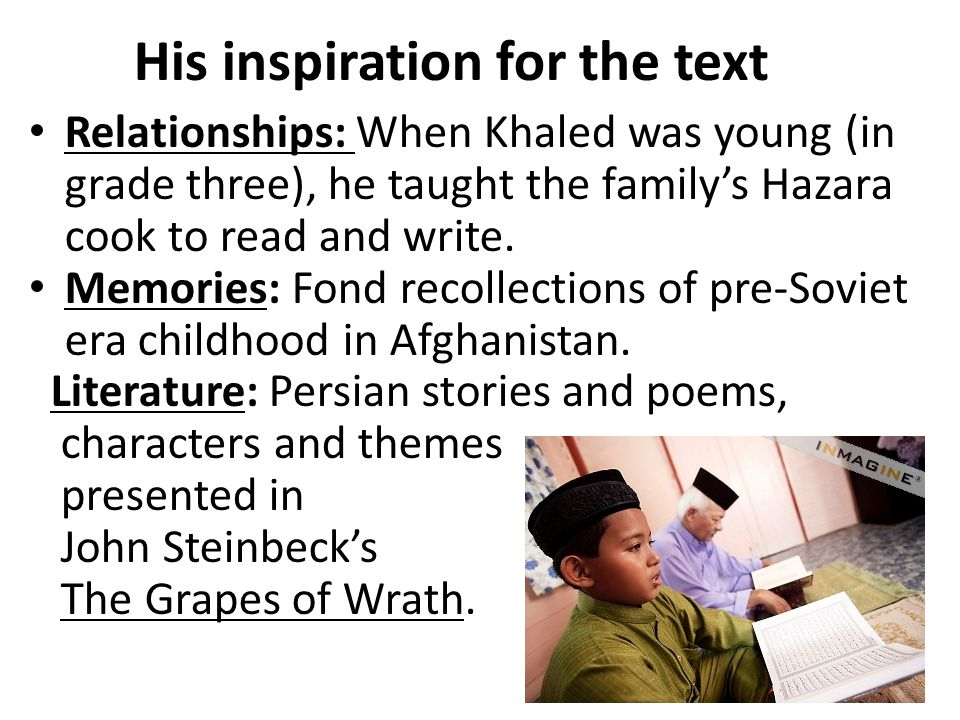 His inspiration for the text Relationships: When Khaled was young (in grade three), he taught the family's Hazara cook to read and write.