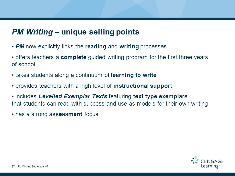PM Writing September 0727 PM Writing – unique selling points PM now explicitly links the reading and writing processes offers teachers a complete guided writing program for the first three years of school takes students along a continuum of learning to write provides teachers with a high level of instructional support includes Levelled Exemplar Texts featuring text type exemplars that students can read with success and use as models for their own writing has a strong assessment focus
