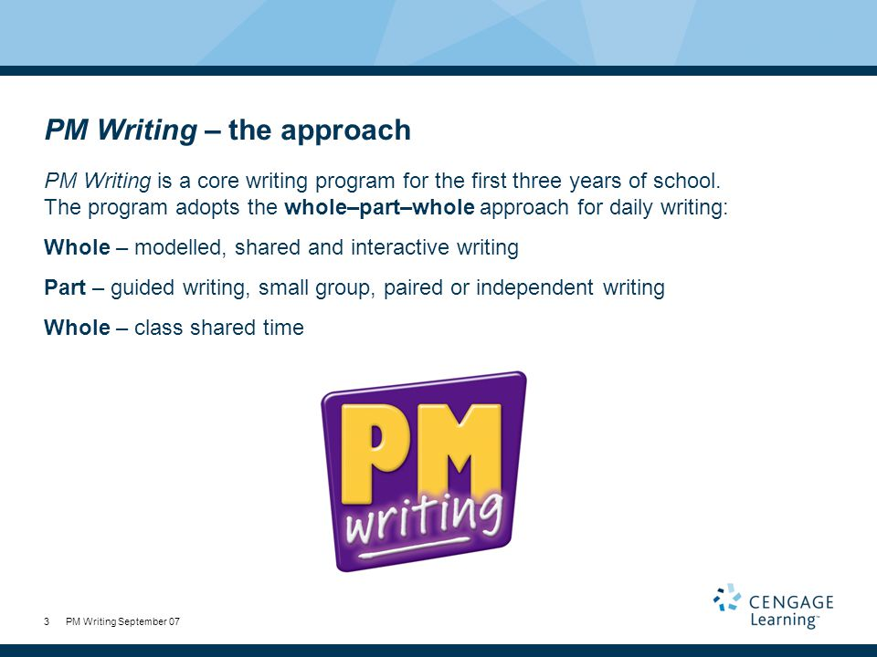 PM Writing September 073 PM Writing – the approach PM Writing is a core writing program for the first three years of school.