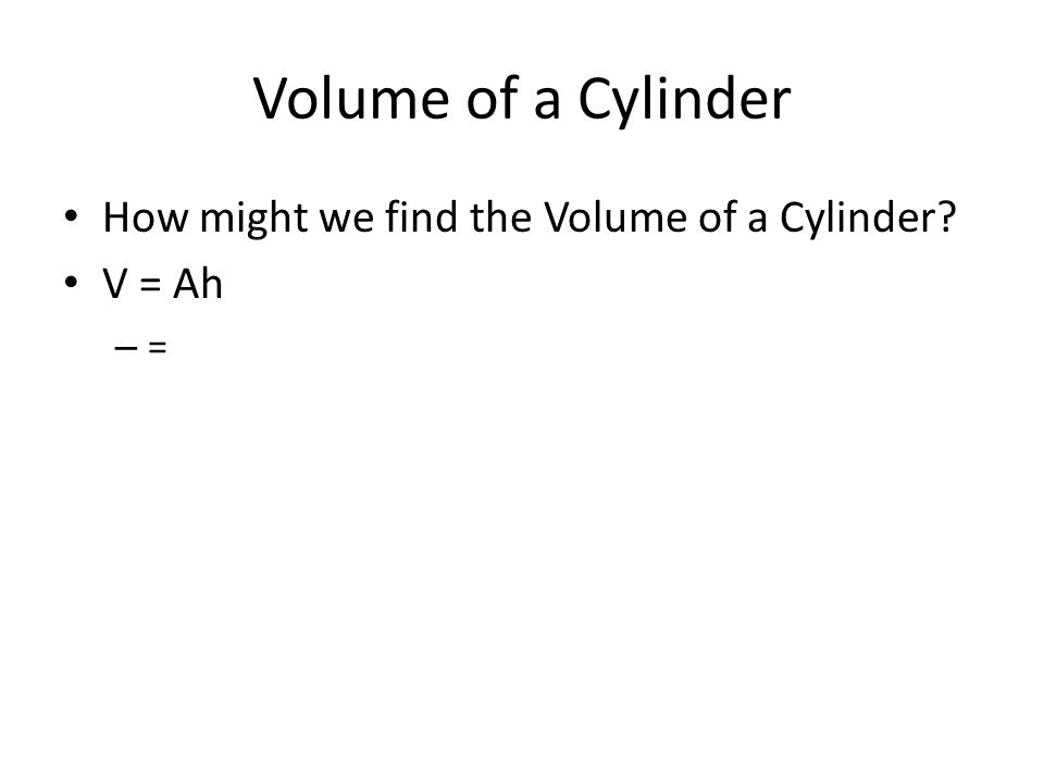 Volume of a Cylinder How might we find the Volume of a Cylinder? V = Ah – =
