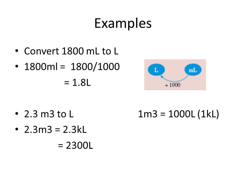 Examples Convert 1800 mL to L 1800ml = 1800/1000 = 1.8L 2.3 m3 to L1m3 = 1000L (1kL) 2.3m3 = 2.3kL = 2300L