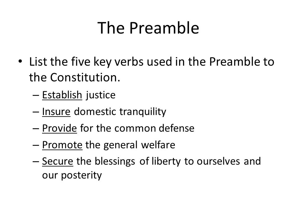 The Preamble List the five key verbs used in the Preamble to the Constitution. – Establish justice – Insure domestic tranquility – Provide for the com