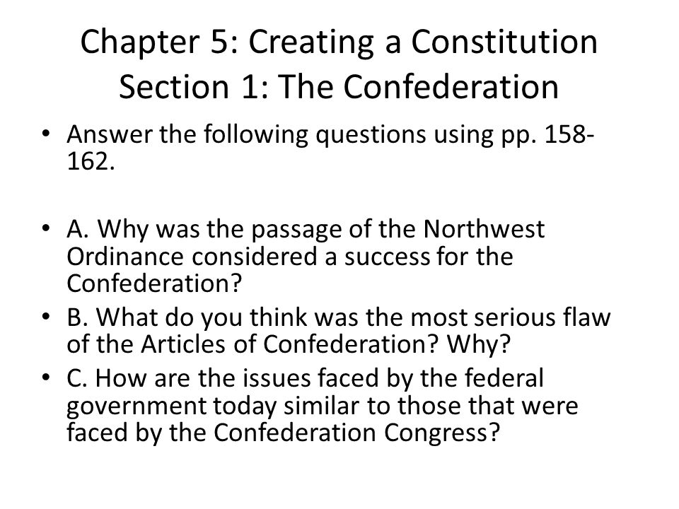 Chapter 5: Creating a Constitution Section 1: The Confederation Answer the following questions using pp. 158- 162. A. Why was the passage of the North