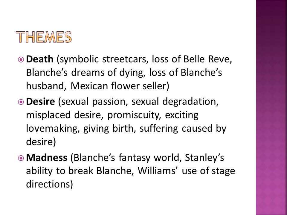  Death (symbolic streetcars, loss of Belle Reve, Blanche's dreams of dying, loss of Blanche's husband, Mexican flower seller)  Desire (sexual passion, sexual degradation, misplaced desire, promiscuity, exciting lovemaking, giving birth, suffering caused by desire)  Madness (Blanche's fantasy world, Stanley's ability to break Blanche, Williams' use of stage directions)