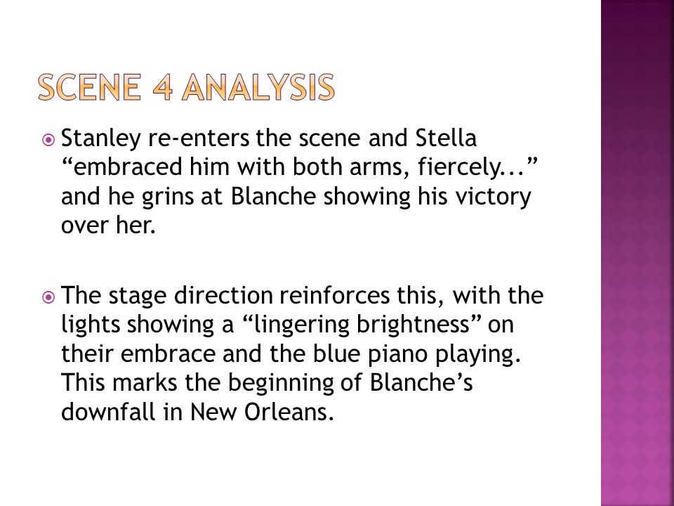  Stanley re-enters the scene and Stella embraced him with both arms, fiercely... and he grins at Blanche showing his victory over her.