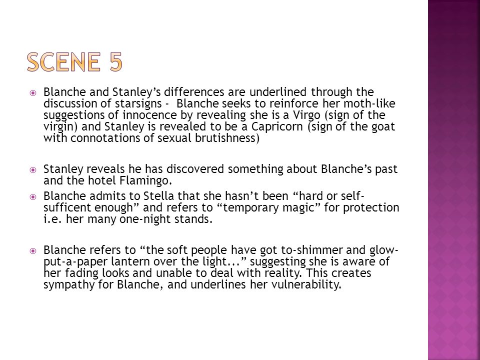  Blanche and Stanley's differences are underlined through the discussion of starsigns - Blanche seeks to reinforce her moth-like suggestions of innocence by revealing she is a Virgo (sign of the virgin) and Stanley is revealed to be a Capricorn (sign of the goat with connotations of sexual brutishness)  Stanley reveals he has discovered something about Blanche's past and the hotel Flamingo.