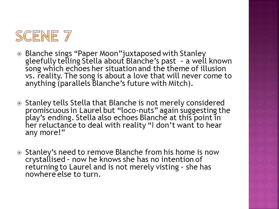 Blanche sings Paper Moon juxtaposed with Stanley gleefully telling Stella about Blanche's past – a well known song which echoes her situation and the theme of illusion vs.