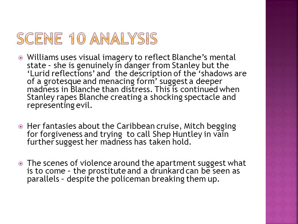  Williams uses visual imagery to reflect Blanche's mental state – she is genuinely in danger from Stanley but the 'Lurid reflections' and the description of the 'shadows are of a grotesque and menacing form' suggest a deeper madness in Blanche than distress.