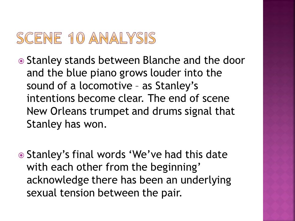 Stanley stands between Blanche and the door and the blue piano grows louder into the sound of a locomotive – as Stanley's intentions become clear.