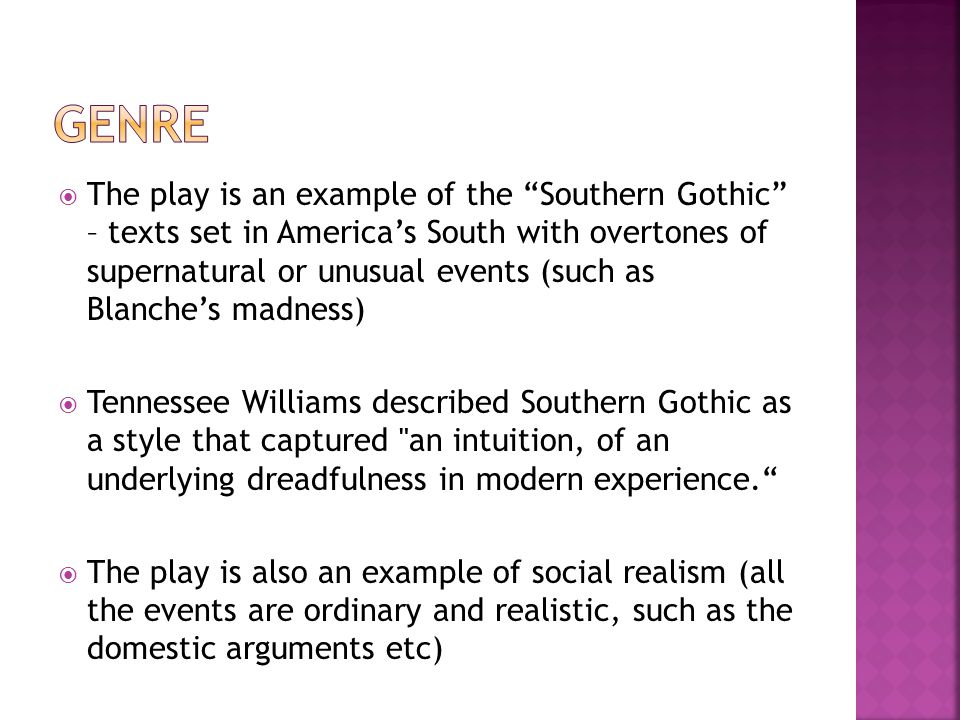  The play is an example of the Southern Gothic – texts set in America's South with overtones of supernatural or unusual events (such as Blanche's madness)  Tennessee Williams described Southern Gothic as a style that captured an intuition, of an underlying dreadfulness in modern experience.  The play is also an example of social realism (all the events are ordinary and realistic, such as the domestic arguments etc)