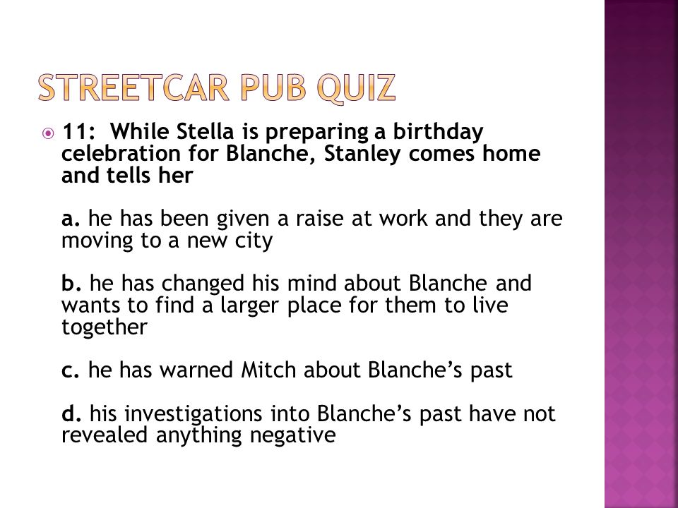  11: While Stella is preparing a birthday celebration for Blanche, Stanley comes home and tells her a.