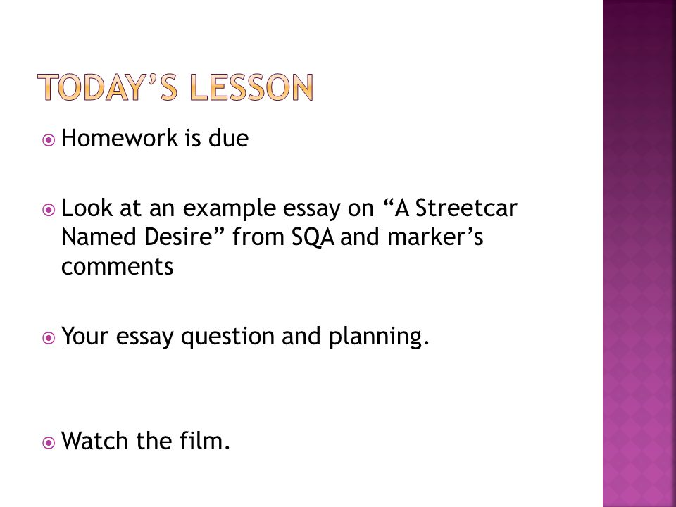  Homework is due  Look at an example essay on A Streetcar Named Desire from SQA and marker's comments  Your essay question and planning.