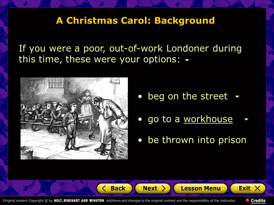 A Christmas Carol: Background If you were a poor, out-of-work Londoner during this time, these were your options: beg on the street go to a workhousew