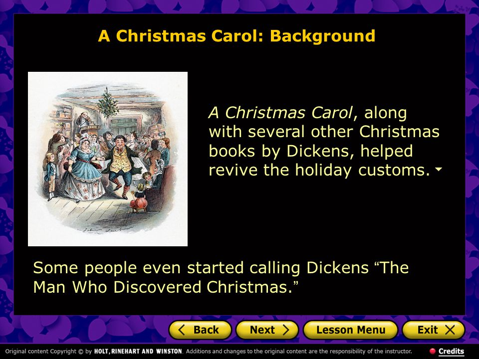 A Christmas Carol: Background A Christmas Carol, along with several other Christmas books by Dickens, helped revive the holiday customs. Some people e