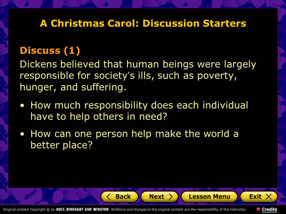 A Christmas Carol: Discussion Starters Discuss (1) Dickens believed that human beings were largely responsible for society ' s ills, such as poverty,